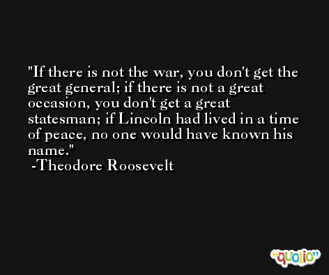 If there is not the war, you don't get the great general; if there is not a great occasion, you don't get a great statesman; if Lincoln had lived in a time of peace, no one would have known his name. -Theodore Roosevelt
