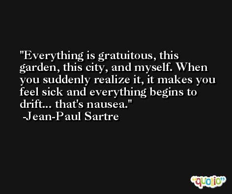 Everything is gratuitous, this garden, this city, and myself. When you suddenly realize it, it makes you feel sick and everything begins to drift... that's nausea. -Jean-Paul Sartre