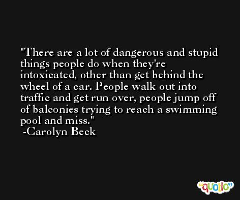 There are a lot of dangerous and stupid things people do when they're intoxicated, other than get behind the wheel of a car. People walk out into traffic and get run over, people jump off of balconies trying to reach a swimming pool and miss. -Carolyn Beck