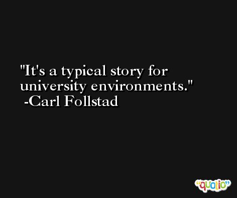 It's a typical story for university environments. -Carl Follstad
