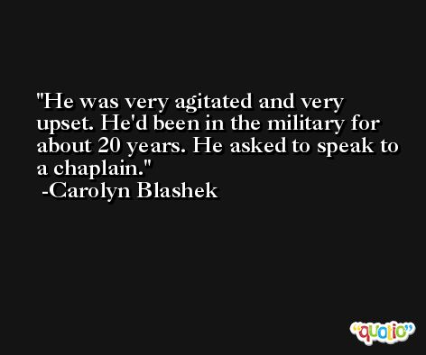 He was very agitated and very upset. He'd been in the military for about 20 years. He asked to speak to a chaplain. -Carolyn Blashek