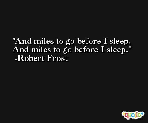 And miles to go before I sleep, And miles to go before I sleep. -Robert Frost