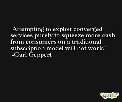 Attempting to exploit converged services purely to squeeze more cash from consumers on a traditional subscription model will not work. -Carl Geppert