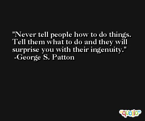 Never tell people how to do things. Tell them what to do and they will surprise you with their ingenuity. -George S. Patton