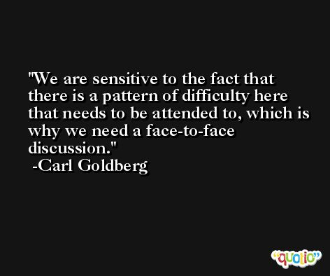 We are sensitive to the fact that there is a pattern of difficulty here that needs to be attended to, which is why we need a face-to-face discussion. -Carl Goldberg