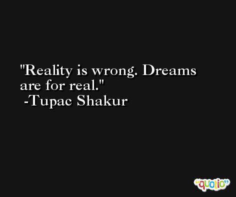Reality is wrong. Dreams are for real. -Tupac Shakur