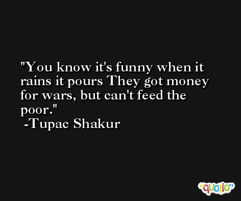 You know it's funny when it rains it pours They got money for wars, but can't feed the poor. -Tupac Shakur