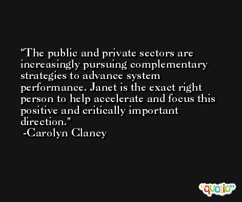 The public and private sectors are increasingly pursuing complementary strategies to advance system performance. Janet is the exact right person to help accelerate and focus this positive and critically important direction. -Carolyn Clancy