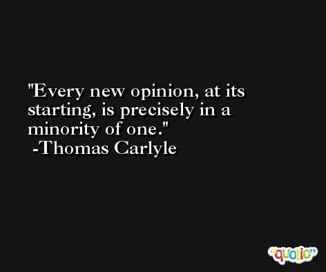Every new opinion, at its starting, is precisely in a minority of one. -Thomas Carlyle