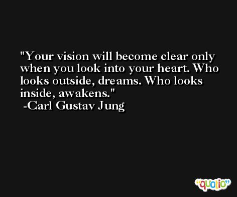 Your vision will become clear only when you look into your heart. Who looks outside, dreams. Who looks inside, awakens. -Carl Gustav Jung