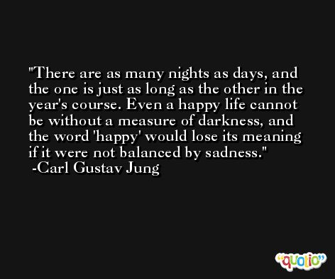 There are as many nights as days, and the one is just as long as the other in the year's course. Even a happy life cannot be without a measure of darkness, and the word 'happy' would lose its meaning if it were not balanced by sadness. -Carl Gustav Jung