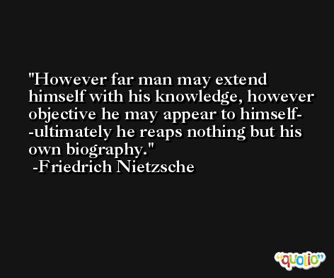 However far man may extend himself with his knowledge, however objective he may appear to himself- -ultimately he reaps nothing but his own biography. -Friedrich Nietzsche