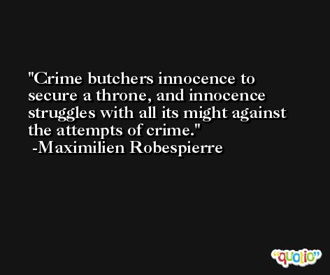 Crime butchers innocence to secure a throne, and innocence struggles with all its might against the attempts of crime. -Maximilien Robespierre