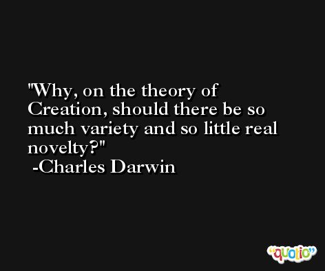 Why, on the theory of Creation, should there be so much variety and so little real novelty? -Charles Darwin
