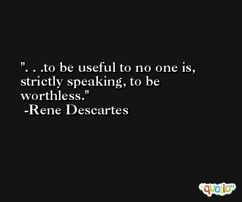 . . .to be useful to no one is, strictly speaking, to be worthless. -Rene Descartes