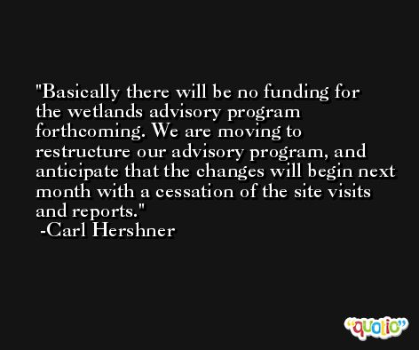 Basically there will be no funding for the wetlands advisory program forthcoming. We are moving to restructure our advisory program, and anticipate that the changes will begin next month with a cessation of the site visits and reports. -Carl Hershner