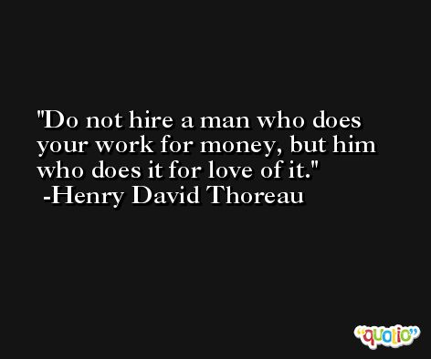 Do not hire a man who does your work for money, but him who does it for love of it. -Henry David Thoreau