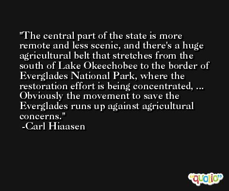 The central part of the state is more remote and less scenic, and there's a huge agricultural belt that stretches from the south of Lake Okeechobee to the border of Everglades National Park, where the restoration effort is being concentrated, ... Obviously the movement to save the Everglades runs up against agricultural concerns. -Carl Hiaasen