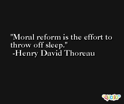 Moral reform is the effort to throw off sleep. -Henry David Thoreau
