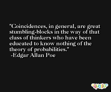 Coincidences, in general, are great stumbling-blocks in the way of that class of thinkers who have been educated to know nothing of the theory of probabilities. -Edgar Allan Poe