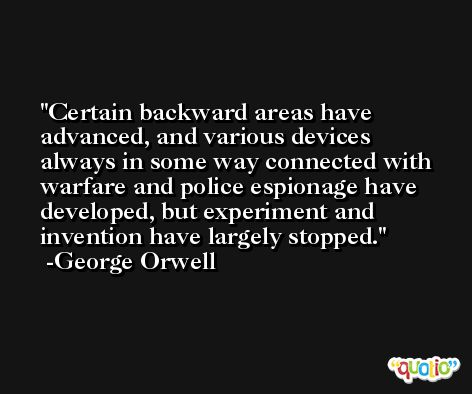 Certain backward areas have advanced, and various devices always in some way connected with warfare and police espionage have developed, but experiment and invention have largely stopped. -George Orwell