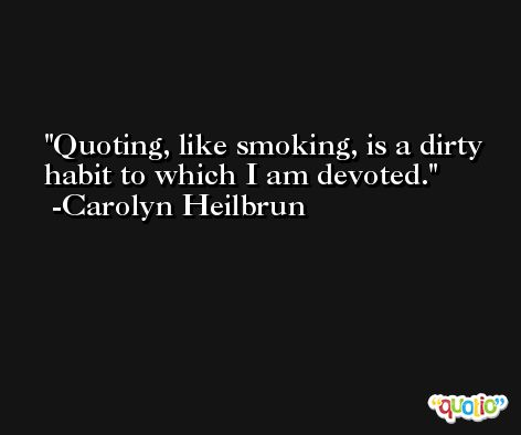 Quoting, like smoking, is a dirty habit to which I am devoted. -Carolyn Heilbrun