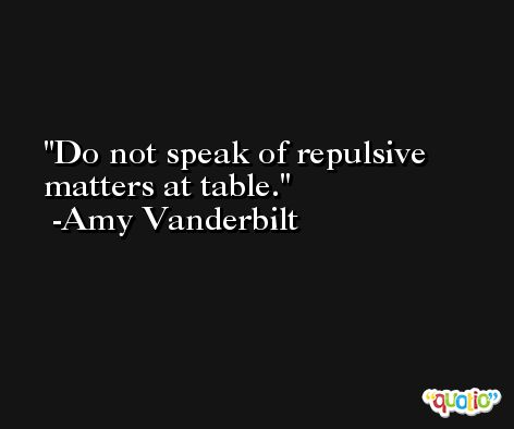 Do not speak of repulsive matters at table. -Amy Vanderbilt