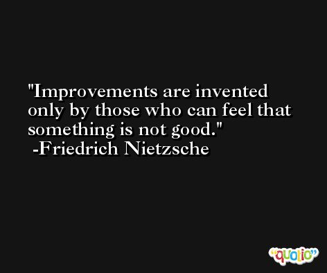 Improvements are invented only by those who can feel that something is not good. -Friedrich Nietzsche