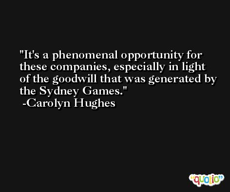 It's a phenomenal opportunity for these companies, especially in light of the goodwill that was generated by the Sydney Games. -Carolyn Hughes