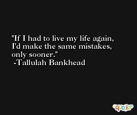 If I had to live my life again, I'd make the same mistakes, only sooner. -Tallulah Bankhead