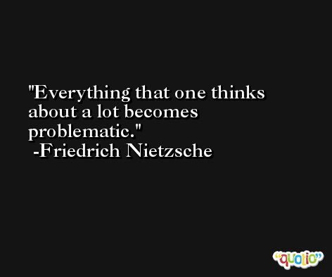 Everything that one thinks about a lot becomes problematic. -Friedrich Nietzsche