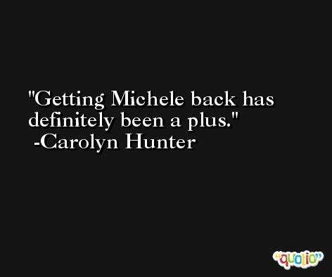 Getting Michele back has definitely been a plus. -Carolyn Hunter