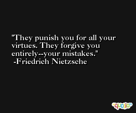 They punish you for all your virtues. They forgive you entirely--your mistakes. -Friedrich Nietzsche