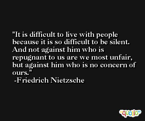 It is difficult to live with people because it is so difficult to be silent. And not against him who is repugnant to us are we most unfair, but against him who is no concern of ours. -Friedrich Nietzsche