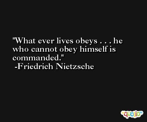 What ever lives obeys . . . he who cannot obey himself is commanded. -Friedrich Nietzsche