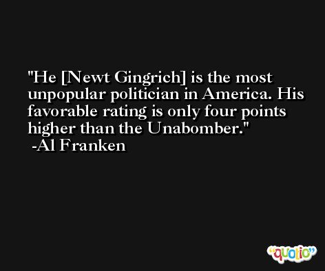 He [Newt Gingrich] is the most unpopular politician in America. His favorable rating is only four points higher than the Unabomber. -Al Franken