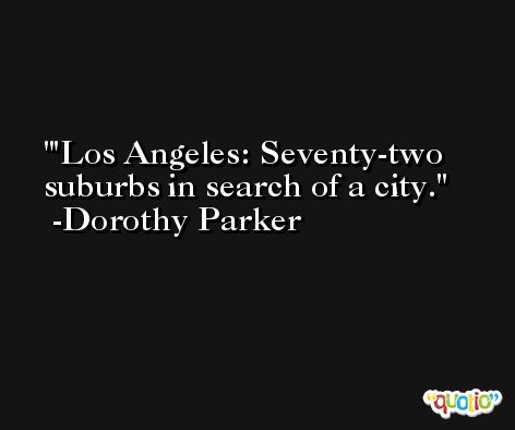 'Los Angeles: Seventy-two suburbs in search of a city. -Dorothy Parker