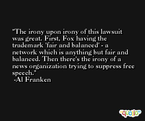 The irony upon irony of this lawsuit was great. First, Fox having the trademark 'fair and balanced' - a network which is anything but fair and balanced. Then there's the irony of a news organization trying to suppress free speech. -Al Franken