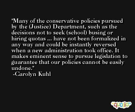 Many of the conservative policies pursued by the (Justice) Department, such as the decisions not to seek (school) busing or hiring quotas ... have not been formalized in any way and could be instantly reversed when a new administration took office. It makes eminent sense to pursue legislation to guarantee that our policies cannot be easily undone. -Carolyn Kuhl