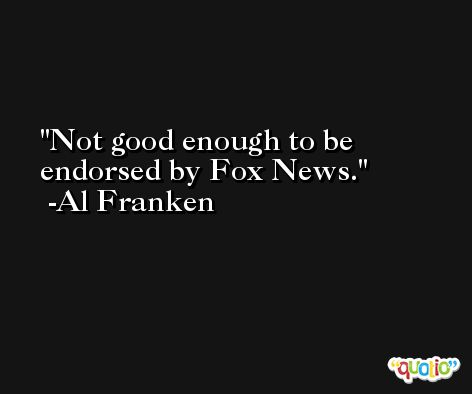 Not good enough to be endorsed by Fox News. -Al Franken