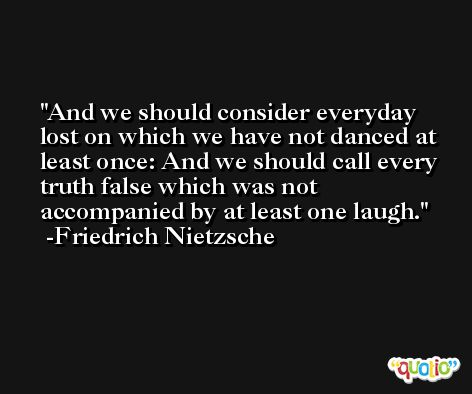 And we should consider everyday lost on which we have not danced at least once: And we should call every truth false which was not accompanied by at least one laugh. -Friedrich Nietzsche