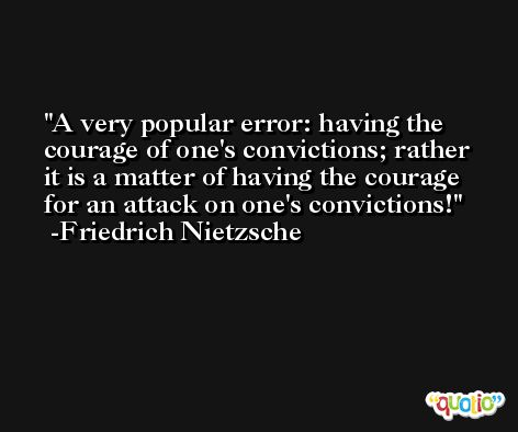 A very popular error: having the courage of one's convictions; rather it is a matter of having the courage for an attack on one's convictions! -Friedrich Nietzsche