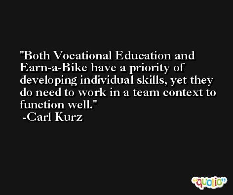 Both Vocational Education and Earn-a-Bike have a priority of developing individual skills, yet they do need to work in a team context to function well. -Carl Kurz