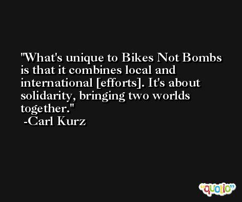 What's unique to Bikes Not Bombs is that it combines local and international [efforts]. It's about solidarity, bringing two worlds together. -Carl Kurz