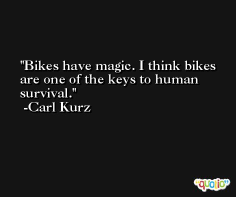 Bikes have magic. I think bikes are one of the keys to human survival. -Carl Kurz