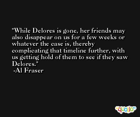 While Delores is gone, her friends may also disappear on us for a few weeks or whatever the case is, thereby complicating that timeline further, with us getting hold of them to see if they saw Delores. -Al Fraser