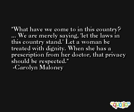 What have we come to in this country? ... We are merely saying, 'let the laws in this country stand.' Let a woman be treated with dignity. When she has a prescription from her doctor, that privacy should be respected. -Carolyn Maloney