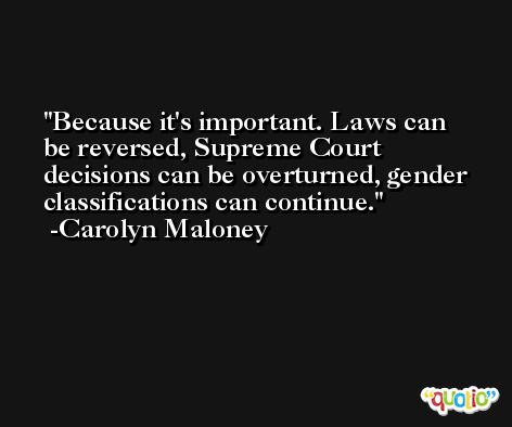 Because it's important. Laws can be reversed, Supreme Court decisions can be overturned, gender classifications can continue. -Carolyn Maloney