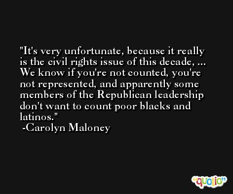 It's very unfortunate, because it really is the civil rights issue of this decade, ... We know if you're not counted, you're not represented, and apparently some members of the Republican leadership don't want to count poor blacks and latinos. -Carolyn Maloney