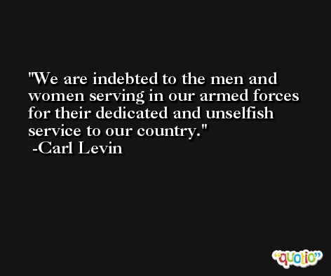 We are indebted to the men and women serving in our armed forces for their dedicated and unselfish service to our country. -Carl Levin